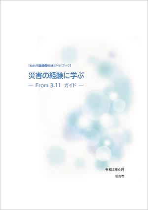[仙台市職員間伝承ガイドブック] 災害の経験に学ぶ ― From 3.11 ガイド ―